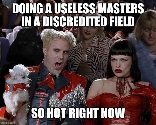 Mugatu So Hot Right Now |  DOING A USELESS MASTERS IN A DISCREDITED FIELD; SO HOT RIGHT NOW | image tagged in memes,mugatu so hot right now,useless stuff,master,special kind of stupid | made w/ Imgflip meme maker