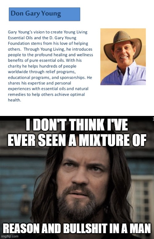 Mixture of Reason and Bullshit |  I DON'T THINK I'VE EVER SEEN A MIXTURE OF; REASON AND BULLSHIT IN A MAN | image tagged in mixture of reason and bs,essential,oil,pyramid | made w/ Imgflip meme maker