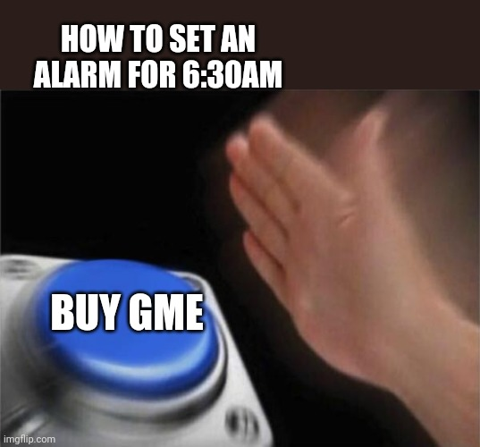 West Coast Alarm Clock |  HOW TO SET AN ALARM FOR 6:30AM; BUY GME | image tagged in memes,blank nut button,gme,amc,bb,nok | made w/ Imgflip meme maker