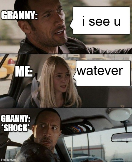 granny memes |  GRANNY:; i see u; watever; ME:; GRANNY: *SHOCK* | image tagged in memes,the rock driving | made w/ Imgflip meme maker