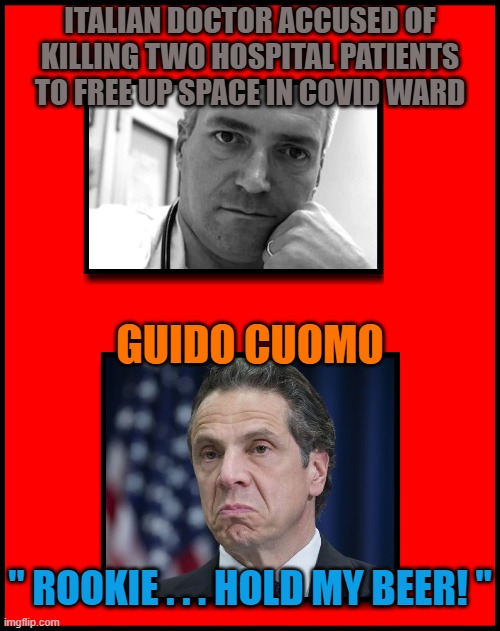"ITALIAN DOCTOR ACCUSED OF KILLING TWO HOSPITAL PATIENTS TO FREE UP SPACE IN COVID WARD; GUIDO CUOMO; "" ROOKIE . . . HOLD MY BEER! "" 