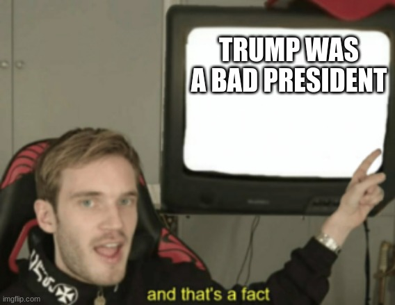and that's a fact |  TRUMP WAS A BAD PRESIDENT | image tagged in and that's a fact | made w/ Imgflip meme maker
