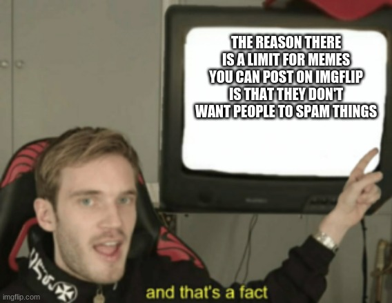 and that's a fact |  THE REASON THERE IS A LIMIT FOR MEMES YOU CAN POST ON IMGFLIP IS THAT THEY DON'T WANT PEOPLE TO SPAM THINGS | image tagged in and that's a fact | made w/ Imgflip meme maker