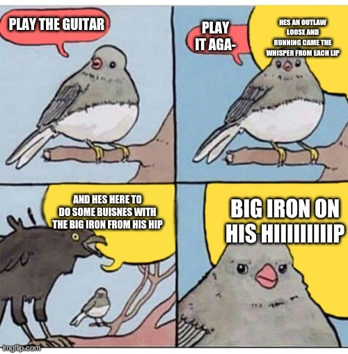 annoyed bird |  HES AN OUTLAW LOOSE AND RUNNING CAME THE WHISPER FROM EACH LIP; PLAY THE GUITAR; PLAY IT AGA-; BIG IRON ON HIS HIIIIIIIIIP; AND HES HERE TO DO SOME BUISNES WITH THE BIG IRON FROM HIS HIP | image tagged in annoyed bird | made w/ Imgflip meme maker