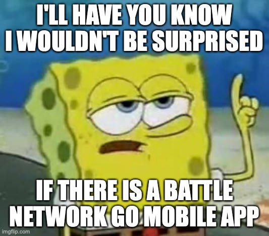 Battle Network App |  I'LL HAVE YOU KNOW I WOULDN'T BE SURPRISED; IF THERE IS A BATTLE NETWORK GO MOBILE APP | image tagged in memes,i'll have you know spongebob,megaman battle network | made w/ Imgflip meme maker