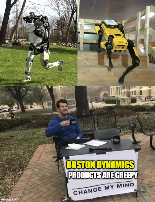 Is it just me? |  BOSTON DYNAMICS; PRODUCTS ARE CREEPY | image tagged in memes,change my mind,robots,creepy,fun | made w/ Imgflip meme maker