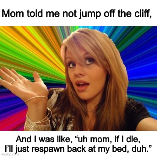 "Dumb mom. Gamers have superpowers. You didn't know that. |  Mom told me not jump off the cliff, And I was like, ""uh mom, if I die, I'll just respawn back at my bed, duh."" 