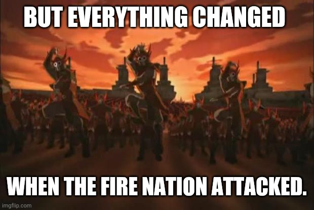 Avatar | BUT EVERYTHING CHANGED WHEN THE FIRE NATION ATTACKED. | image tagged in avatar | made w/ Imgflip meme maker