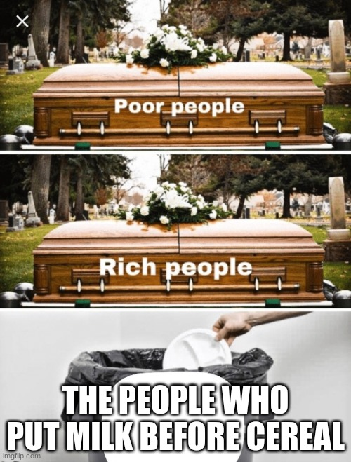 They belong to the trash can |  THE PEOPLE WHO PUT MILK BEFORE CEREAL | image tagged in coffin coffin trash can,memes,funny memes,change my mind,psychopath | made w/ Imgflip meme maker