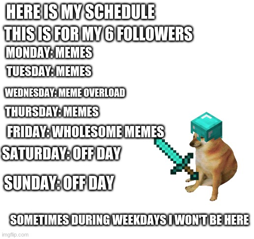 My Schedule |  HERE IS MY SCHEDULE; THIS IS FOR MY 6 FOLLOWERS; MONDAY: MEMES; TUESDAY: MEMES; WEDNESDAY: MEME OVERLOAD; THURSDAY: MEMES; FRIDAY: WHOLESOME MEMES; SATURDAY: OFF DAY; SUNDAY: OFF DAY; SOMETIMES DURING WEEKDAYS I WON'T BE HERE | image tagged in blank white template | made w/ Imgflip meme maker