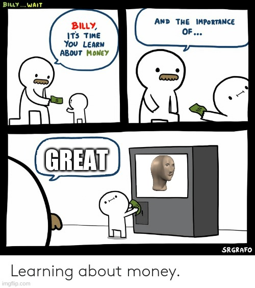 Billy Learning About Money |  GREAT | image tagged in billy learning about money | made w/ Imgflip meme maker
