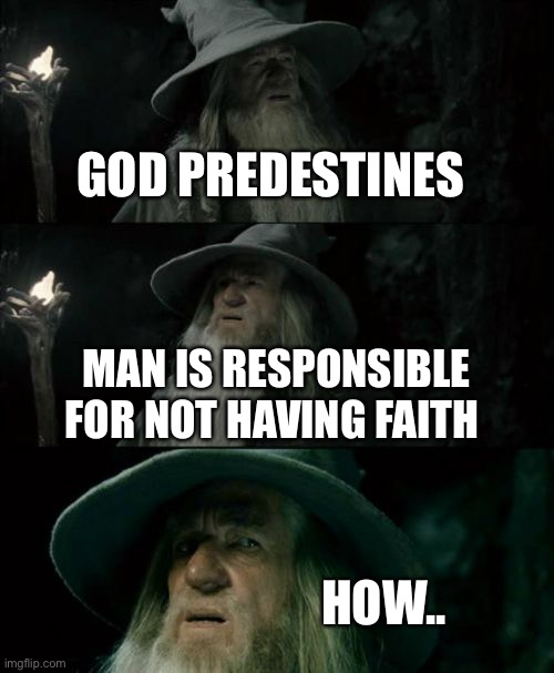 Wondering what y'all's options are |  GOD PREDESTINES; MAN IS RESPONSIBLE FOR NOT HAVING FAITH; HOW.. | image tagged in memes,confused gandalf | made w/ Imgflip meme maker