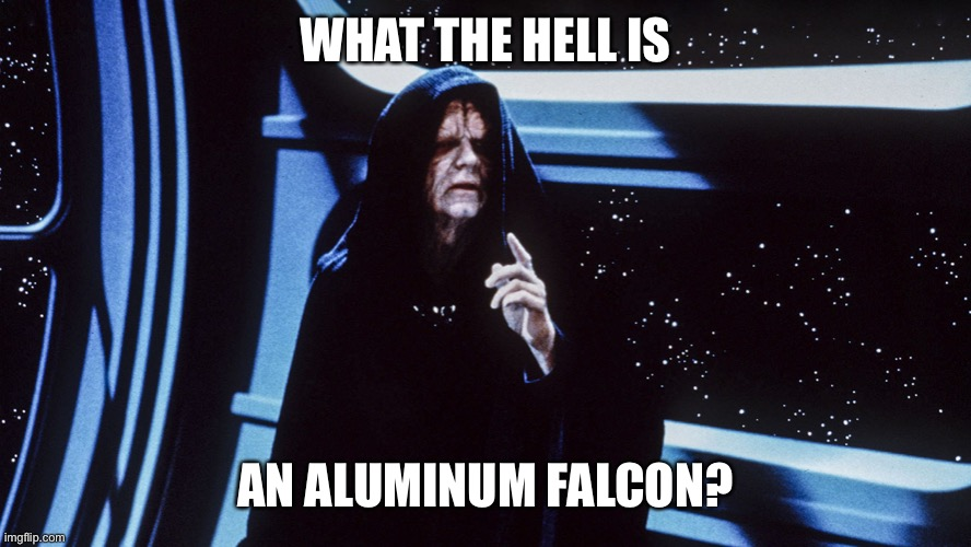 Star Wars Emperor Palpatine Return of the Jedi Order |  WHAT THE HELL IS; AN ALUMINUM FALCON? | image tagged in star wars emperor palpatine return of the jedi order,millennium falcon,robot chicken | made w/ Imgflip meme maker