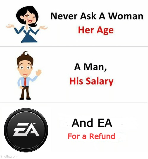 Never Ask a Woman Her Age |  And EA; For a Refund | image tagged in never ask a woman her age,memes,electronic arts,funny,so true memes | made w/ Imgflip meme maker
