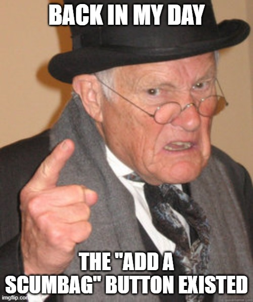 "Those were the glory days |  BACK IN MY DAY; THE ""ADD A SCUMBAG"" BUTTON EXISTED 