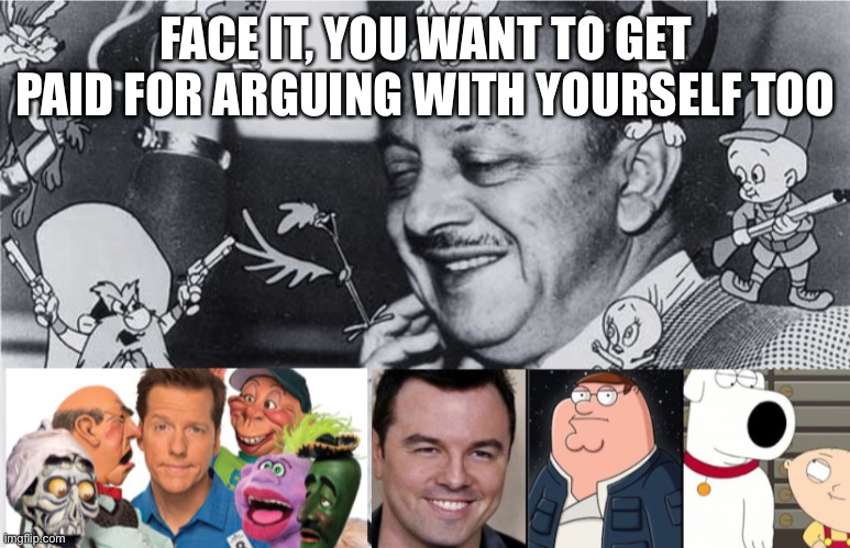 Cartoon voices |  FACE IT, YOU WANT TO GET PAID FOR ARGUING WITH YOURSELF TOO | image tagged in mel blanc,jeff dunham,seth macfarlane,voices | made w/ Imgflip meme maker