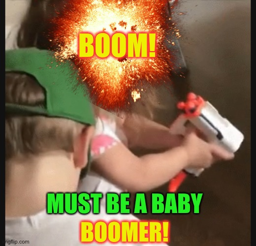 BOOM! MUST BE A BABY BOOMER! | made w/ Imgflip meme maker