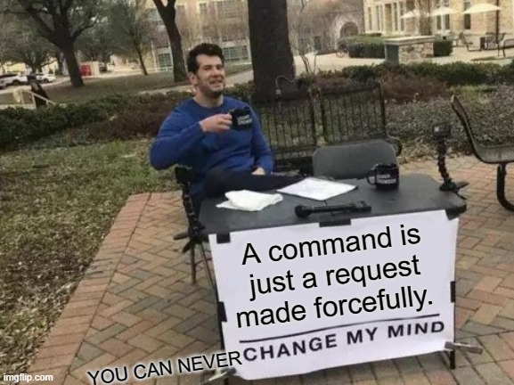 Whoever changes my mind I'll follow them and upvote one of their posts... |  A command is just a request made forcefully. YOU CAN NEVER | image tagged in memes,change my mind,request,upvotes,follow | made w/ Imgflip meme maker