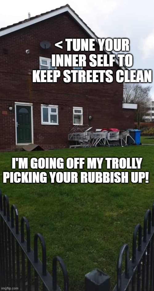 Keep Britain Tidy Litter |  < TUNE YOUR INNER SELF TO KEEP STREETS CLEAN; I'M GOING OFF MY TROLLY PICKING YOUR RUBBISH UP! | image tagged in trollys,litter,sky | made w/ Imgflip meme maker