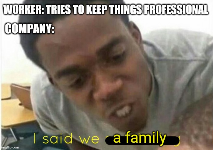 i said we ____ today |  WORKER: TRIES TO KEEP THINGS PROFESSIONAL; COMPANY:; a family | image tagged in i said we ____ today | made w/ Imgflip meme maker