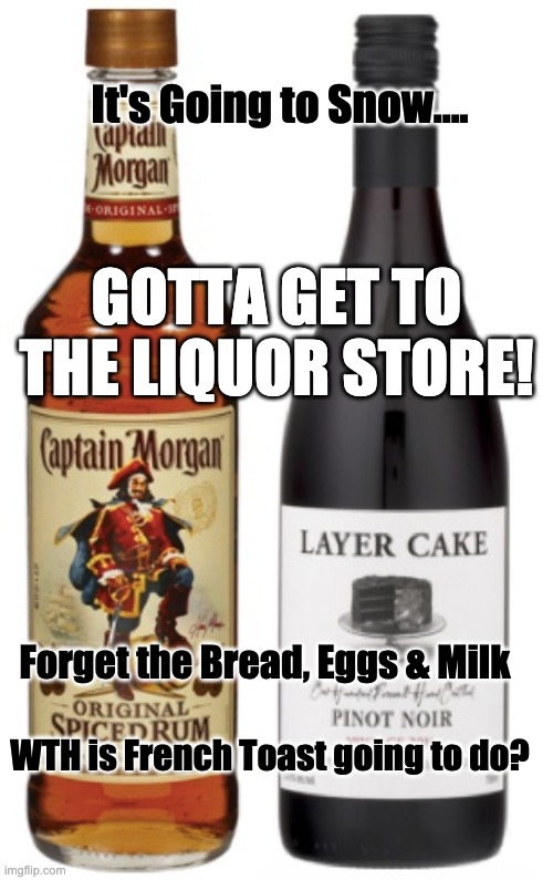 Gonna Snow! |  It's Going to Snow.... GOTTA GET TO THE LIQUOR STORE! Forget the Bread, Eggs & Milk; WTH is French Toast going to do? | image tagged in snow,liquor store,wine,eggs,bread,milk | made w/ Imgflip meme maker