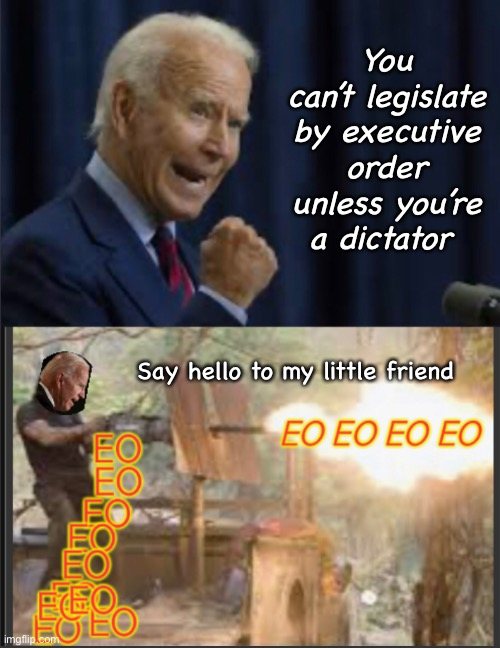 Ramjoe |  You can't legislate by executive order unless you're a dictator; Say hello to my little friend | image tagged in memes,politics suck,joe biden,government corruption,hypocrisy | made w/ Imgflip meme maker