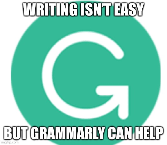 grammarly | WRITING ISN'T EASY BUT GRAMMARLY CAN HELP | image tagged in grammarly | made w/ Imgflip meme maker