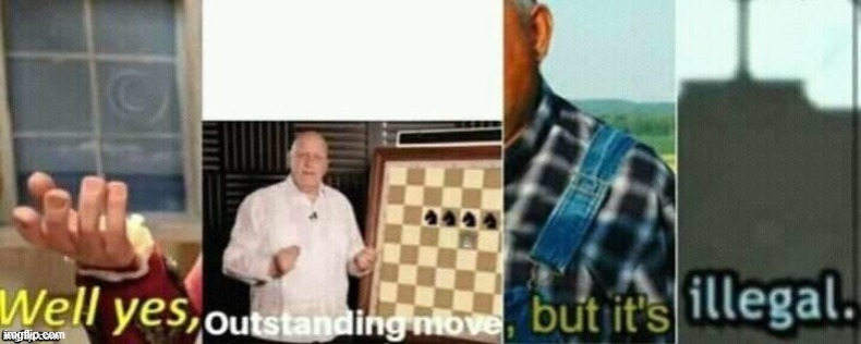 well yes, outstanding move, but it's illegal. | image tagged in well yes outstanding move but it's illegal | made w/ Imgflip meme maker