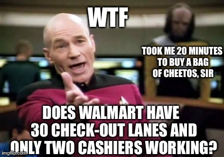 Made this in line...at Walmart.  Yeah, I had time. | WTF DOES WALMART HAVE  30 CHECK-OUT LANES AND ONLY TWO CASHIERS WORKING? TOOK ME 20 MINUTES TO BUY A BAG OF CHEETOS, SIR | image tagged in memes,picard wtf | made w/ Imgflip meme maker