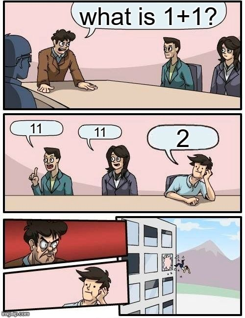 Boardroom Meeting Suggestion |  what is 1+1? 11; 11; 2 | image tagged in memes,boardroom meeting suggestion | made w/ Imgflip meme maker