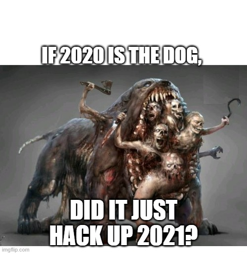 2020 Coughs Up 2021 |  IF 2020 IS THE DOG, DID IT JUST HACK UP 2021? | image tagged in monsters,beasts,creatures,zombies,2020,2021 | made w/ Imgflip meme maker