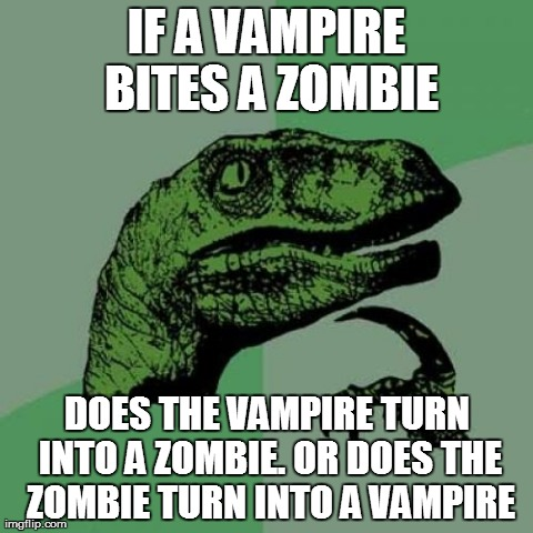 Philosoraptor | IF A VAMPIRE BITES A ZOMBIE DOES THE VAMPIRE TURN INTO A ZOMBIE. OR DOES THE ZOMBIE TURN INTO A VAMPIRE | image tagged in memes,philosoraptor | made w/ Imgflip meme maker