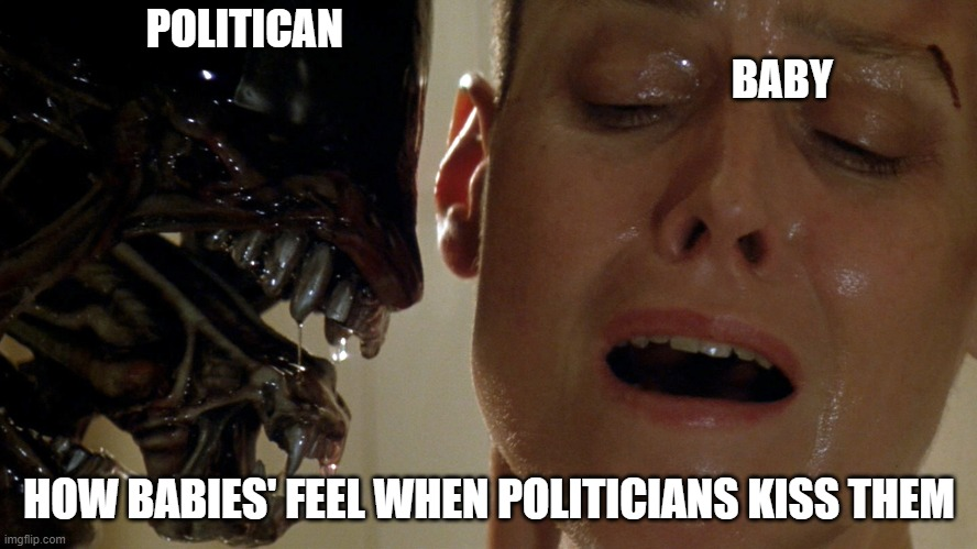 ripley-aliens |  POLITICAN                                                                                                                               BABY; HOW BABIES' FEEL WHEN POLITICIANS KISS THEM | image tagged in ripley-aliens,politicians,baby,ellen ripley,xenomorph,aliens | made w/ Imgflip meme maker