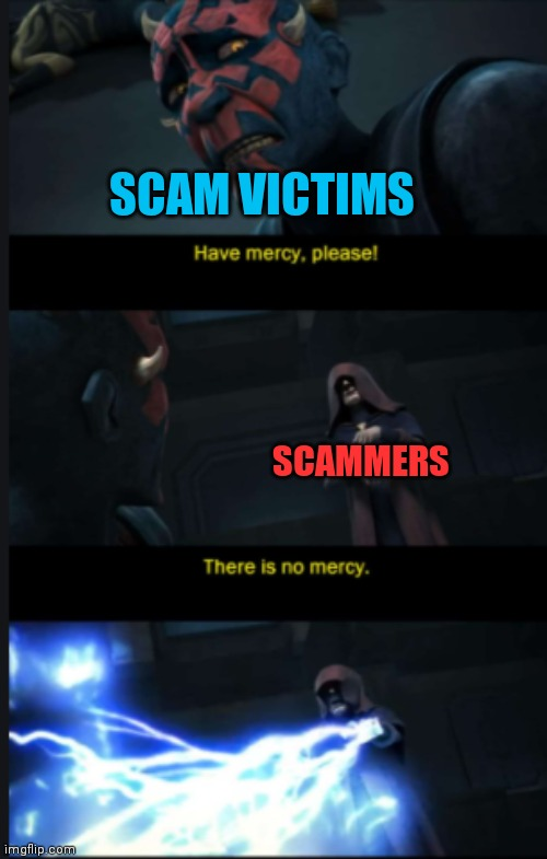 Scammers |  SCAM VICTIMS; SCAMMERS | image tagged in there is no mercy,scammers,scammer,scam,star wars | made w/ Imgflip meme maker