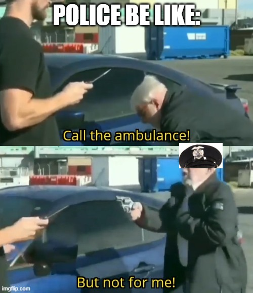 Call an ambulance but not for me |  POLICE BE LIKE: | image tagged in call an ambulance but not for me | made w/ Imgflip meme maker
