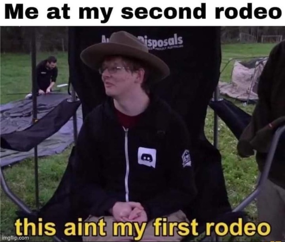 this aint my first rodeo | image tagged in memes,funny,rodeo | made w/ Imgflip meme maker