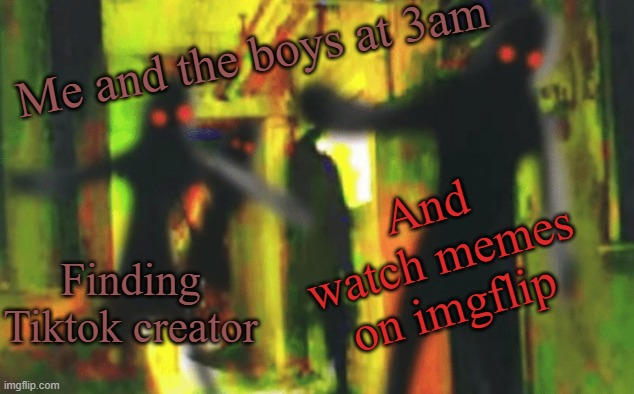Me and the boys at 2am looking for X |  Me and the boys at 3am; And watch memes on imgflip; Finding Tiktok creator | image tagged in me and the boys at 2am looking for x | made w/ Imgflip meme maker