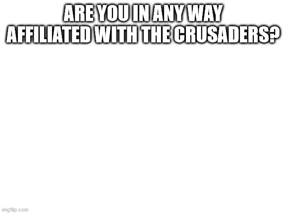 Please tell me. |  ARE YOU IN ANY WAY AFFILIATED WITH THE CRUSADERS? | image tagged in blank white template | made w/ Imgflip meme maker
