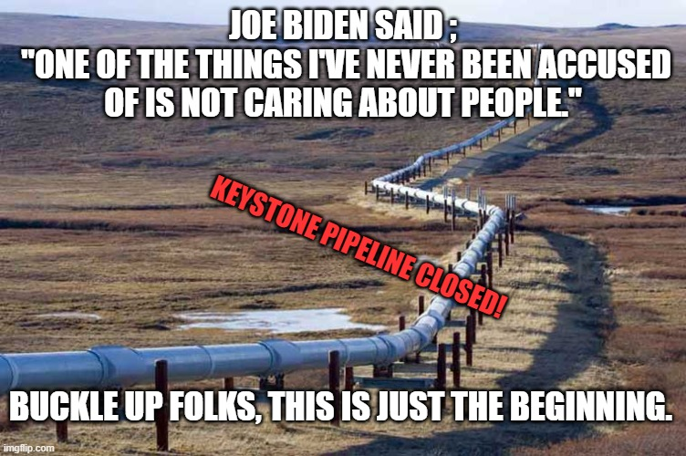 "Joe Biden's vision for US |  JOE BIDEN SAID ;  ""ONE OF THE THINGS I'VE NEVER BEEN ACCUSED OF IS NOT CARING ABOUT PEOPLE.""; KEYSTONE PIPELINE CLOSED! BUCKLE UP FOLKS, THIS IS JUST THE BEGINNING. 