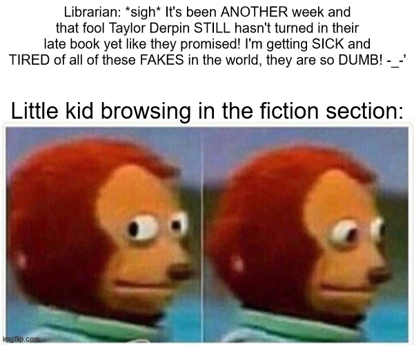 Shhh, people are reading ;P |  Librarian: *sigh* It's been ANOTHER week and that fool Taylor Derpin STILL hasn't turned in their late book yet like they promised! I'm getting SICK and TIRED of all of these FAKES in the world, they are so DUMB! -_-'; Little kid browsing in the fiction section: | image tagged in memes,monkey puppet,library,book,fake,fiction | made w/ Imgflip meme maker