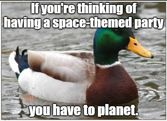 Actual Advice Mallard Meme |  If you're thinking of having a space-themed party; you have to planet. | image tagged in memes,actual advice mallard,bad jokes,bad puns,party,space | made w/ Imgflip meme maker