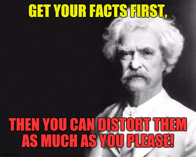 Mark Twain Propaganda Strategy 001 |  GET YOUR FACTS FIRST, THEN YOU CAN DISTORT THEM AS MUCH AS YOU PLEASE! | image tagged in mark twain | made w/ Imgflip meme maker