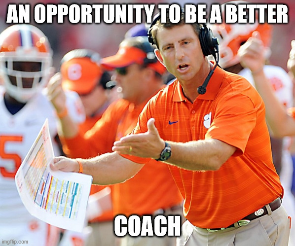 Clemson Tigers Coach | AN OPPORTUNITY TO BE A BETTER COACH | image tagged in clemson tigers coach | made w/ Imgflip meme maker