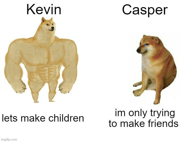 Buff Doge vs. Cheems Meme | Kevin Casper lets make children im only trying to make friends | image tagged in memes,buff doge vs cheems | made w/ Imgflip meme maker