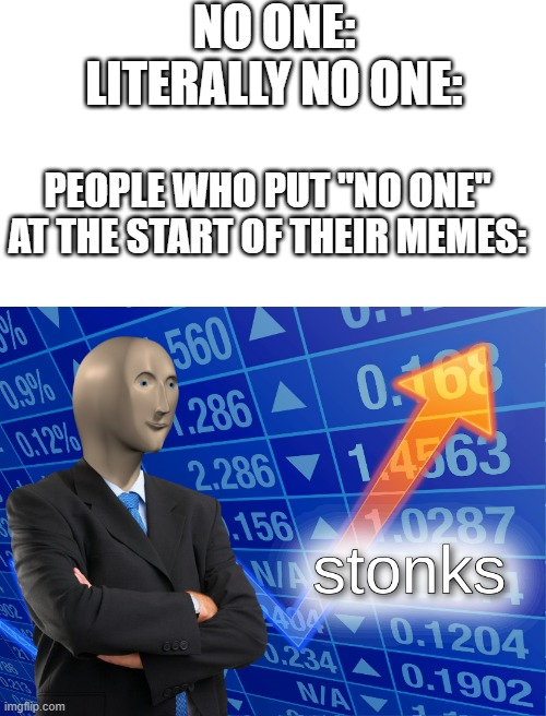 "i just don't understand |  NO ONE: LITERALLY NO ONE:; PEOPLE WHO PUT ""NO ONE"" AT THE START OF THEIR MEMES: 