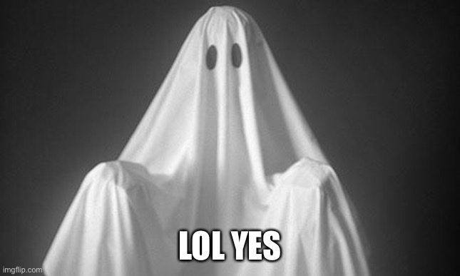 Ghost | LOL YES | image tagged in ghost | made w/ Imgflip meme maker