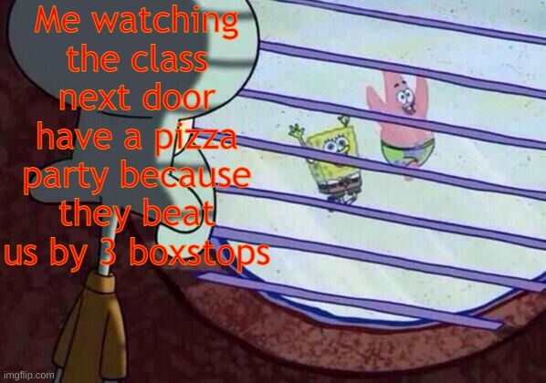 Pizza Party |  Me watching the class next door have a pizza party because they beat us by 3 boxstops | image tagged in squidward window,pizza,school meme,other class | made w/ Imgflip meme maker