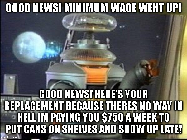 Lost in Space - Robot-Warning |  GOOD NEWS! MINIMUM WAGE WENT UP! GOOD NEWS! HERE'S YOUR REPLACEMENT BECAUSE THERES NO WAY IN HELL IM PAYING YOU $750 A WEEK TO PUT CANS ON SHELVES AND SHOW UP LATE! | image tagged in lost in space - robot-warning | made w/ Imgflip meme maker