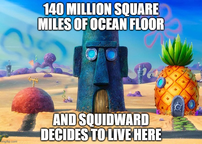 Who lives in a Moai under the sea? |  140 MILLION SQUARE MILES OF OCEAN FLOOR; AND SQUIDWARD DECIDES TO LIVE HERE | image tagged in spongebob,squidward,patrick star,spongebob squarepants | made w/ Imgflip meme maker