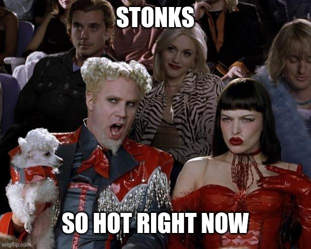 Right now |  STONKS; SO HOT RIGHT NOW | image tagged in memes | made w/ Imgflip meme maker